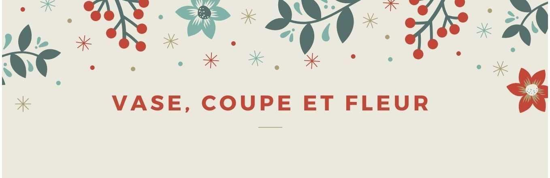 VASE - COUPE - FLEUR